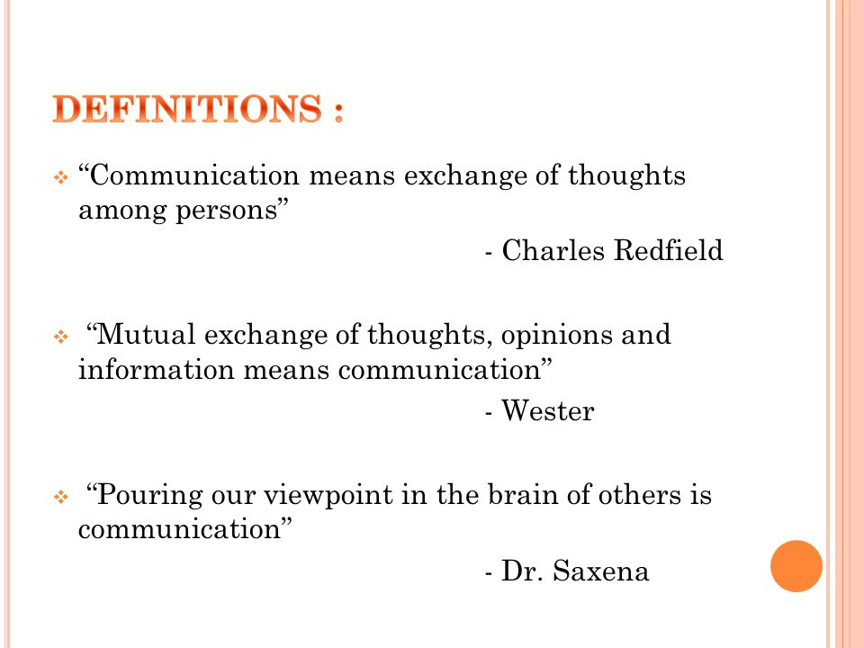  Communication means exchange of thoughts among persons - Charles Redfield  Mutual exchange of thoughts, opinions and information means communication - Wester  Pouring our viewpoint in the brain of others is communication - Dr.