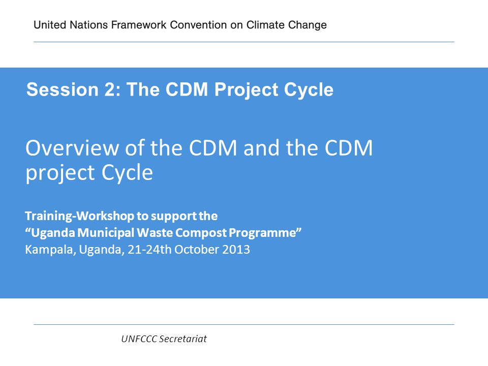 UNFCCC Secretariat Overview of the CDM and the CDM project Cycle Training-Workshop to support the Uganda Municipal Waste Compost Programme Kampala, Uganda, 21-24th October 2013 Session 2: The CDM Project Cycle