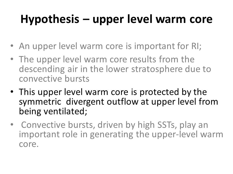Hypothesis – upper level warm core An upper level warm core is important for RI; The upper level warm core results from the descending air in the lower stratosphere due to convective bursts This upper level warm core is protected by the symmetric divergent outflow at upper level from being ventilated; Convective bursts, driven by high SSTs, play an important role in generating the upper-level warm core.