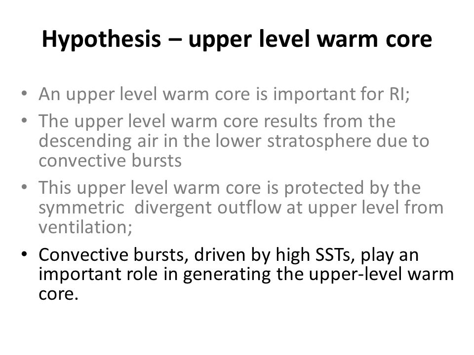 Hypothesis – upper level warm core An upper level warm core is important for RI; The upper level warm core results from the descending air in the lower stratosphere due to convective bursts This upper level warm core is protected by the symmetric divergent outflow at upper level from ventilation; Convective bursts, driven by high SSTs, play an important role in generating the upper-level warm core.
