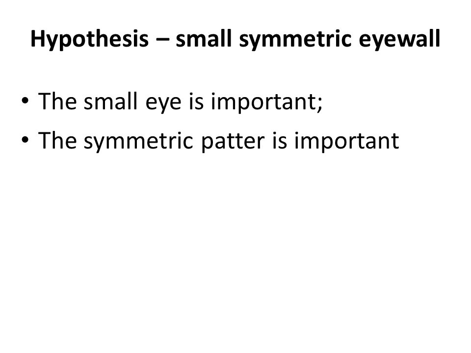 Hypothesis – small symmetric eyewall The small eye is important; The symmetric patter is important