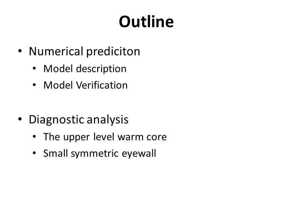 Outline Numerical prediciton Model description Model Verification Diagnostic analysis The upper level warm core Small symmetric eyewall