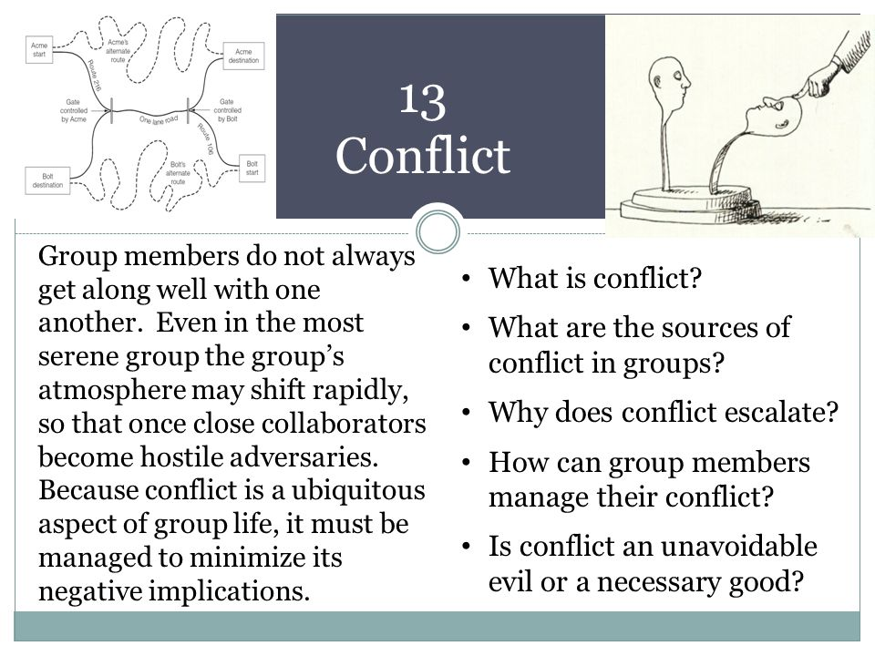 13 Conflict Group members do not always get along well with one another. Even in the most serene group the group's atmosphere may shift rapidly, so th