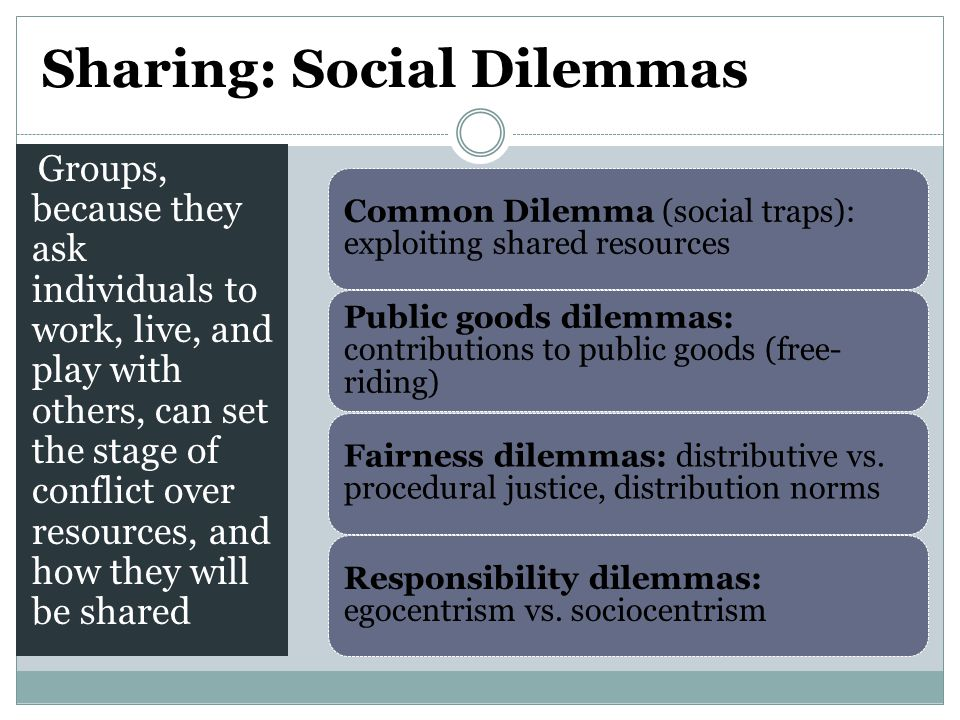 Sharing: Social Dilemmas Groups, because they ask individuals to work, live, and play with others, can set the stage of conflict over resources, and how they will be shared Common Dilemma (social traps): exploiting shared resources Public goods dilemmas: contributions to public goods (free- riding) Fairness dilemmas: distributive vs.