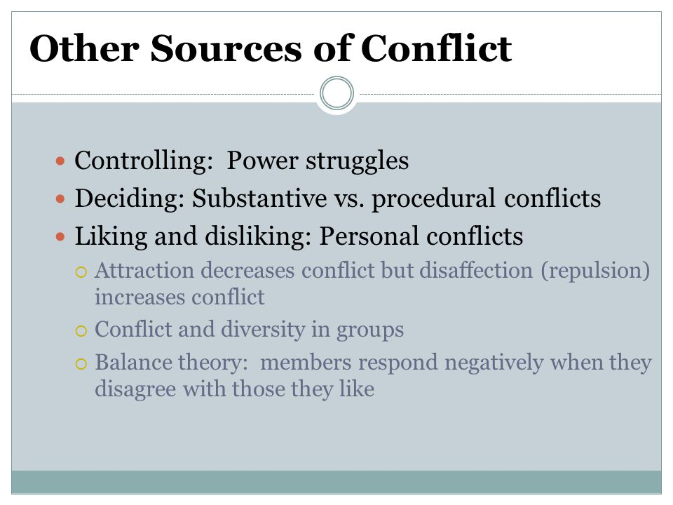 Other Sources of Conflict Controlling: Power struggles Deciding: Substantive vs. procedural conflicts Liking and disliking: Personal conflicts  Attra