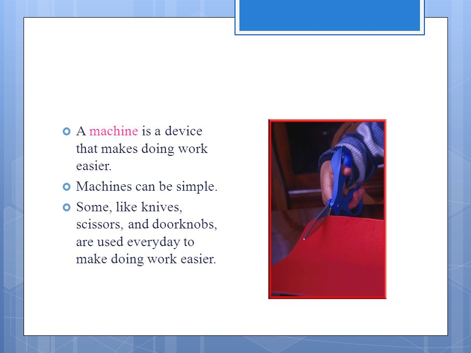  A machine is a device that makes doing work easier.  Machines can be simple.  Some, like knives, scissors, and doorknobs, are used everyday to mak