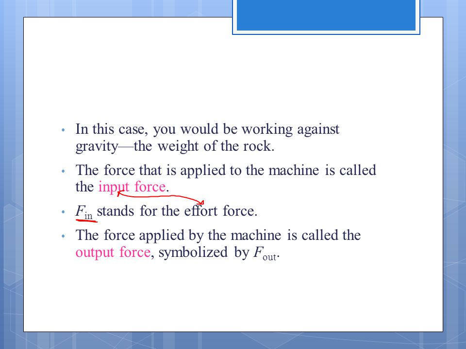 In this case, you would be working against gravity—the weight of the rock. The force that is applied to the machine is called the input force. F in st