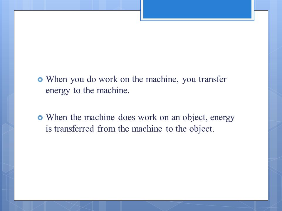  When you do work on the machine, you transfer energy to the machine.