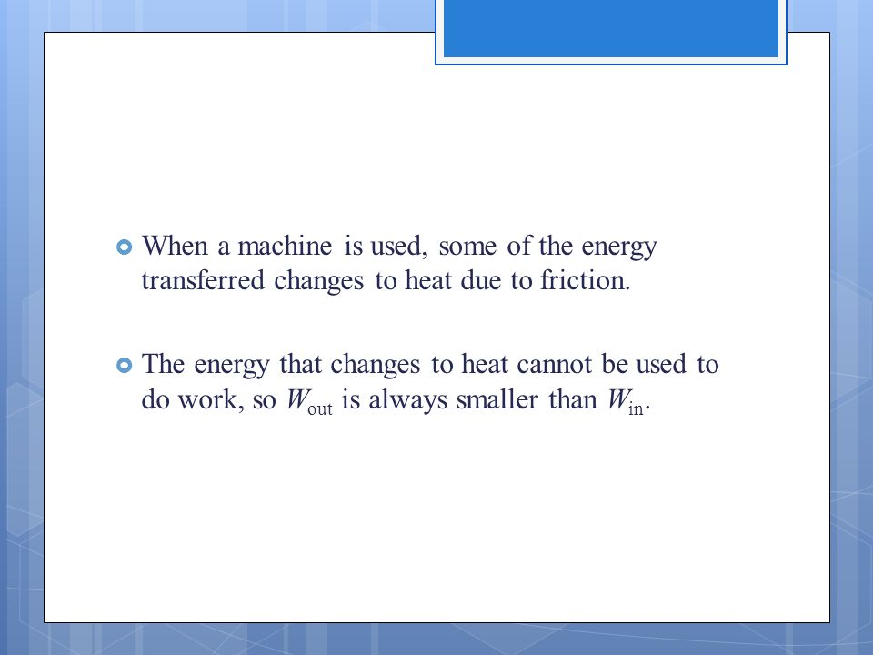  When a machine is used, some of the energy transferred changes to heat due to friction.