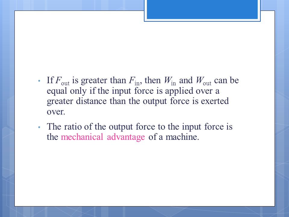 If F out is greater than F in, then W in and W out can be equal only if the input force is applied over a greater distance than the output force is ex