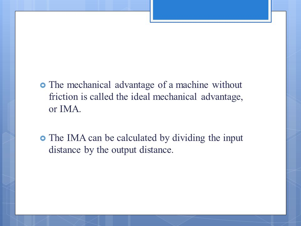  The mechanical advantage of a machine without friction is called the ideal mechanical advantage, or IMA.  The IMA can be calculated by dividing the