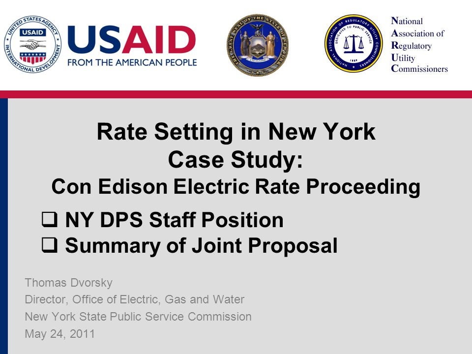 Rate Setting in New York Case Study: Con Edison Electric Rate Proceeding Thomas Dvorsky Director, Office of Electric, Gas and Water New York State Public Service Commission May 24, 2011  NY DPS Staff Position  Summary of Joint Proposal
