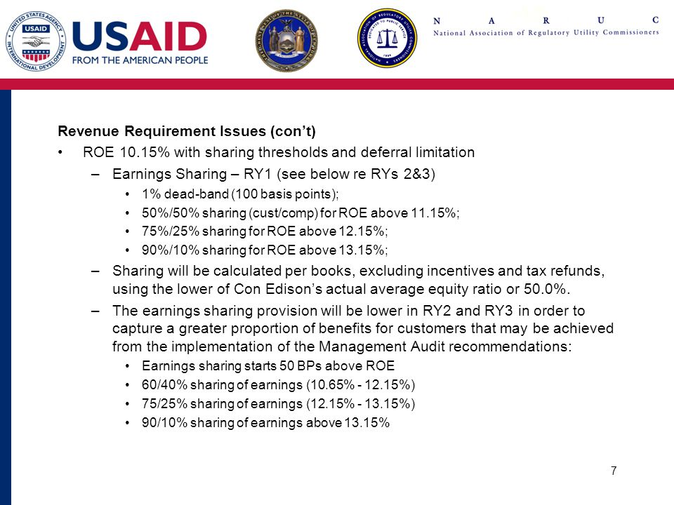 7 Revenue Requirement Issues (con't) ROE 10.15% with sharing thresholds and deferral limitation –Earnings Sharing – RY1 (see below re RYs 2&3) 1% dead-band (100 basis points); 50%/50% sharing (cust/comp) for ROE above 11.15%; 75%/25% sharing for ROE above 12.15%; 90%/10% sharing for ROE above 13.15%; –Sharing will be calculated per books, excluding incentives and tax refunds, using the lower of Con Edison's actual average equity ratio or 50.0%.