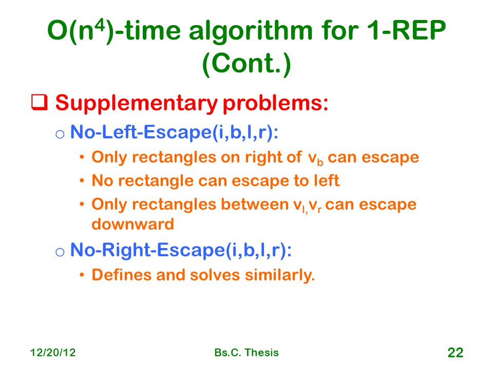 O(n 4 )-time algorithm for 1-REP (Cont.)  Supplementary problems: o No-Left-Escape(i,b,l,r): Only rectangles on right of v b can escape No rectangle can escape to left Only rectangles between v l, v r can escape downward o No-Right-Escape(i,b,l,r): Defines and solves similarly.