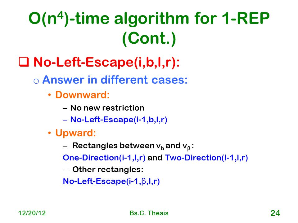O(n 4 )-time algorithm for 1-REP (Cont.)  No-Left-Escape(i,b,l,r): o Answer in different cases: Downward: – No new restriction – No-Left-Escape(i-1,b,l,r) Upward: – Rectangles between v b and v β : One-Direction(i-1,l,r) and Two-Direction(i-1,l,r) – Other rectangles: No-Left-Escape(i-1, β,l,r) 12/20/12Bs.C.