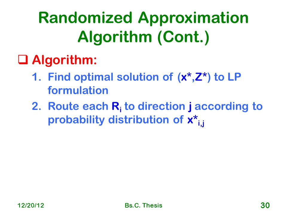 Randomized Approximation Algorithm (Cont.)  Algorithm: 1.Find optimal solution of (x*,Z*) to LP formulation 2.Route each R i to direction j according to probability distribution of x* i,j 12/20/12Bs.C.
