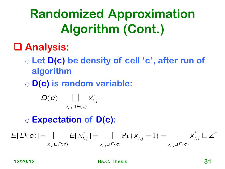 Randomized Approximation Algorithm (Cont.)  Analysis: o Let D(c) be density of cell 'c', after run of algorithm o D(c) is random variable: o Expectation of D(c): 12/20/12Bs.C.