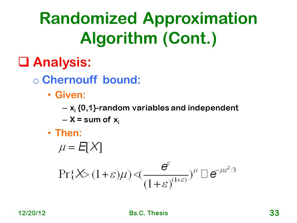 Randomized Approximation Algorithm (Cont.)  Analysis: o Chernouff bound: Given: – x i {0,1}-random variables and independent – X = sum of x i Then: 12/20/12Bs.C.