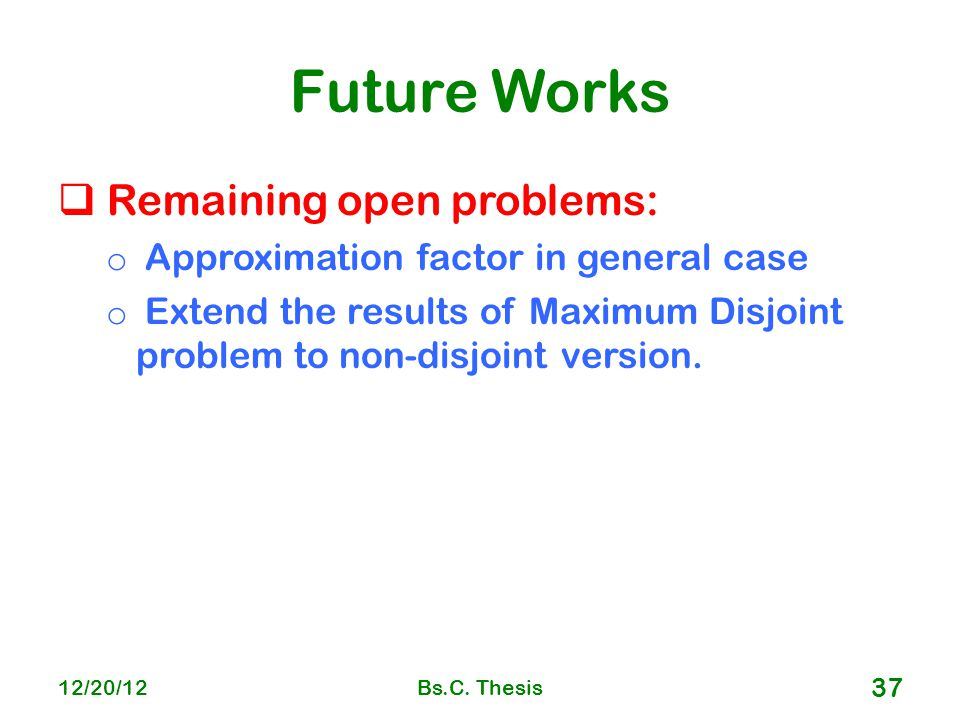 Future Works  Remaining open problems: o Approximation factor in general case o Extend the results of Maximum Disjoint problem to non-disjoint version.