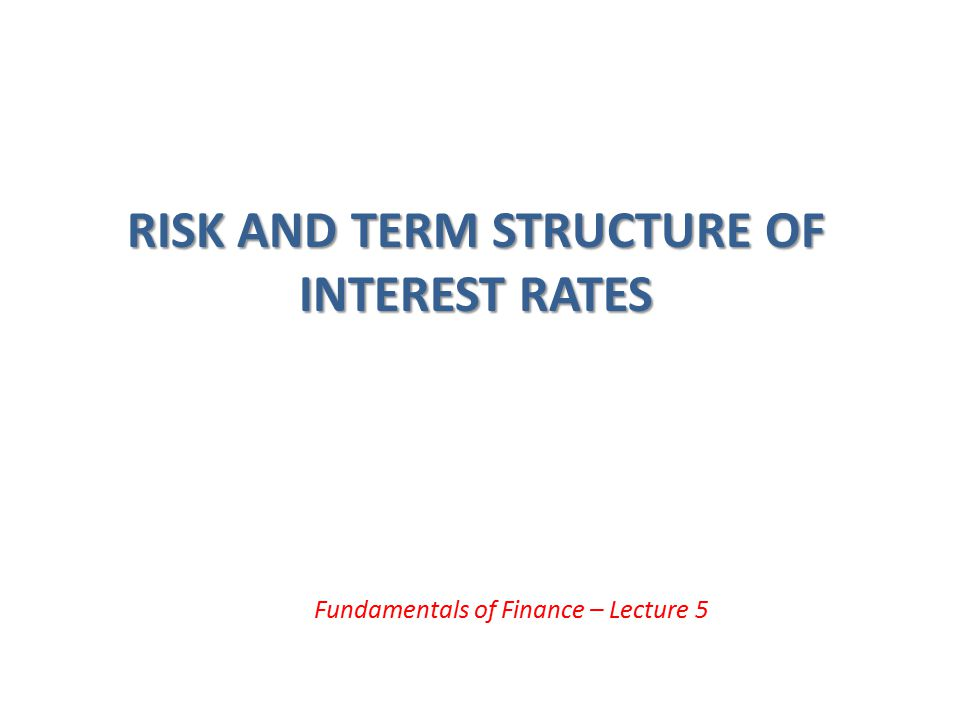 Term Structure of Interest Rates (cont'd) Yield curve: a plot of the yield on bonds with differing terms to maturity but the same risk, liquidity and tax considerations – Upward-sloping: long-term rates are above short-term rates – Flat: short- and long-term rates are the same – Inverted: long-term rates are below short-term rates