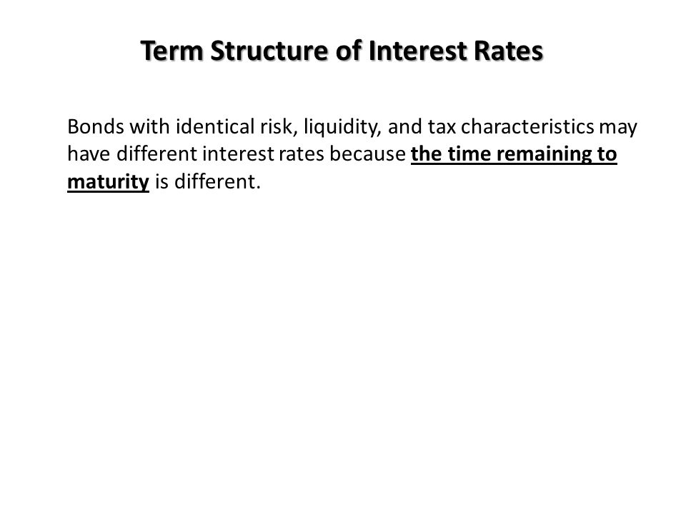 Term Structure of Interest Rates Bonds with identical risk, liquidity, and tax characteristics may have different interest rates because the time rema