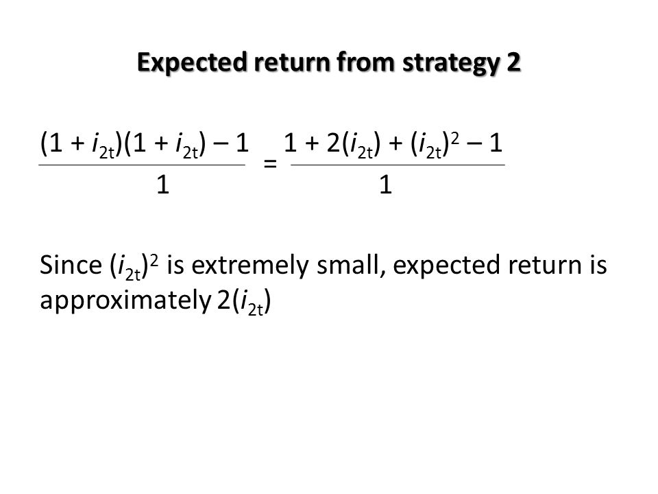Expected return from strategy 2 (1 + i 2t )(1 + i 2t ) – 1 1 + 2(i 2t ) + (i 2t ) 2 – 1 =1 Since (i 2t ) 2 is extremely small, expected return is appr