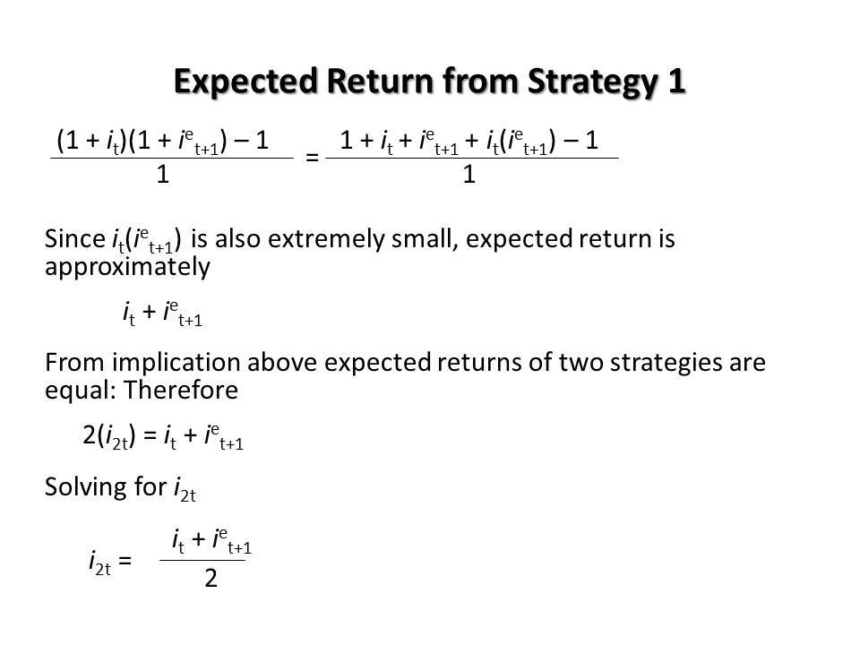 Expected Return from Strategy 1 (1 + i t )(1 + i e t+1 ) – 11 + i t + i e t+1 + i t (i e t+1 ) – 1 = 1 Since i t (i e t+1 ) is also extremely small, e