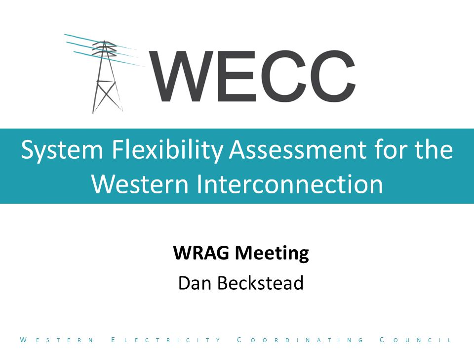 System Flexibility Assessment for the Western Interconnection WRAG Meeting Dan Beckstead W ESTERN E LECTRICITY C OORDINATING C OUNCIL