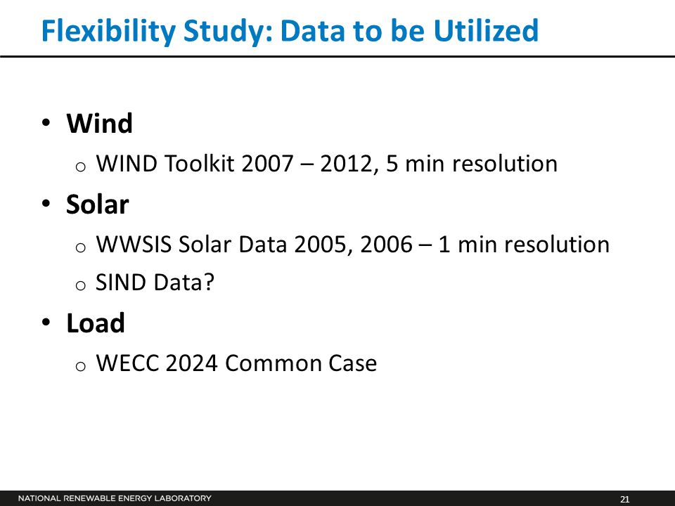 21 Flexibility Study: Data to be Utilized Wind o WIND Toolkit 2007 – 2012, 5 min resolution Solar o WWSIS Solar Data 2005, 2006 – 1 min resolution o S