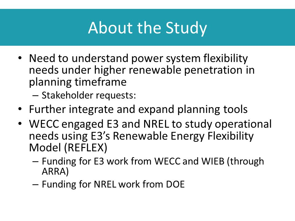 About the Study Need to understand power system flexibility needs under higher renewable penetration in planning timeframe – Stakeholder requests: Fur