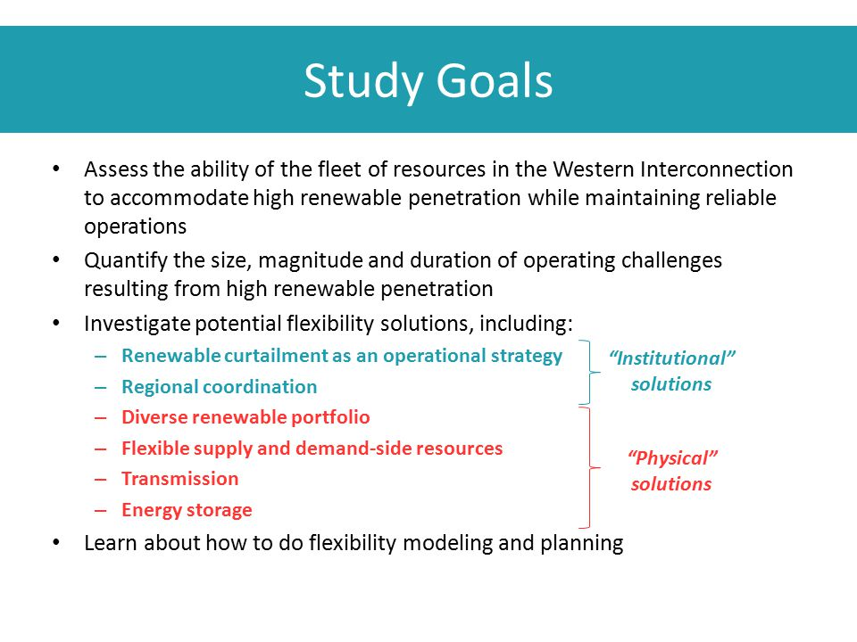 Study Goals Assess the ability of the fleet of resources in the Western Interconnection to accommodate high renewable penetration while maintaining re