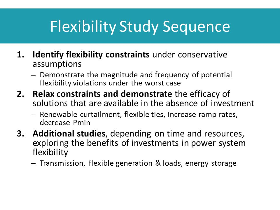 Flexibility Study Sequence 1.Identify flexibility constraints under conservative assumptions – Demonstrate the magnitude and frequency of potential fl