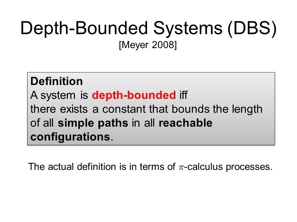 Depth-Bounded Systems (DBS) [Meyer 2008] Definition A system is depth-bounded iff there exists a constant that bounds the length of all simple paths in all reachable configurations.