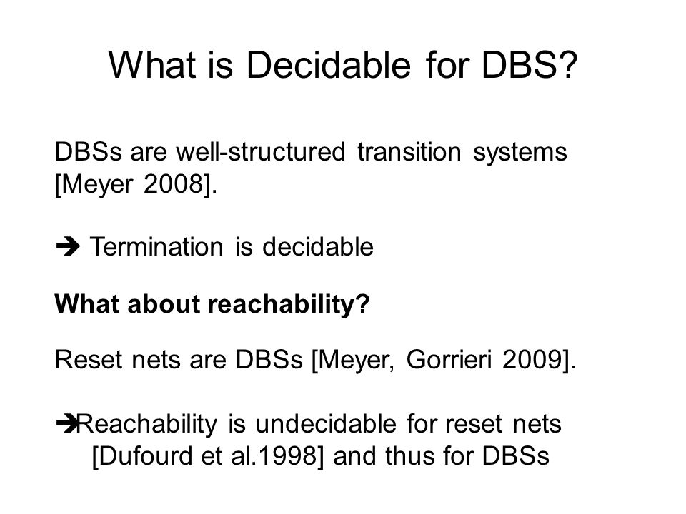 What is Decidable for DBS? DBSs are well-structured transition systems [Meyer 2008].  Termination is decidable What about reachability? Reset nets ar