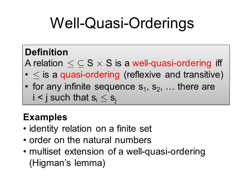 Well-Quasi-Orderings Definition A relation · µ S £ S is a well-quasi-ordering iff · is a quasi-ordering (reflexive and transitive) for any infinite sequence s 1, s 2, … there are i < j such that s i · s j Definition A relation · µ S £ S is a well-quasi-ordering iff · is a quasi-ordering (reflexive and transitive) for any infinite sequence s 1, s 2, … there are i < j such that s i · s j Examples identity relation on a finite set order on the natural numbers multiset extension of a well-quasi-ordering (Higman's lemma)
