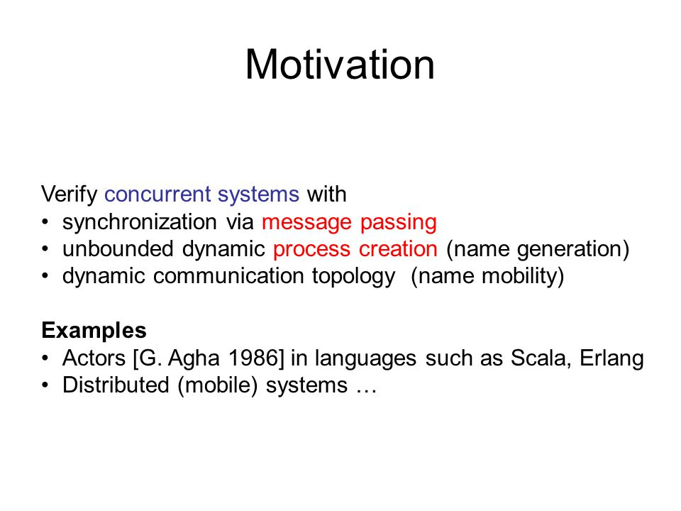 Motivation Verify concurrent systems with synchronization via message passing unbounded dynamic process creation (name generation) dynamic communication topology (name mobility) Examples Actors [G.