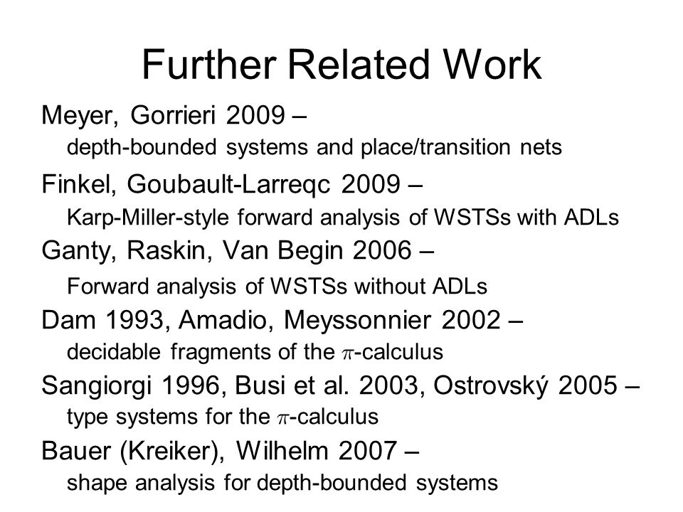 Further Related Work Meyer, Gorrieri 2009 – depth-bounded systems and place/transition nets Finkel, Goubault-Larreqc 2009 – Karp-Miller-style forward analysis of WSTSs with ADLs Ganty, Raskin, Van Begin 2006 – Forward analysis of WSTSs without ADLs Dam 1993, Amadio, Meyssonnier 2002 – decidable fragments of the ¼ -calculus Sangiorgi 1996, Busi et al.