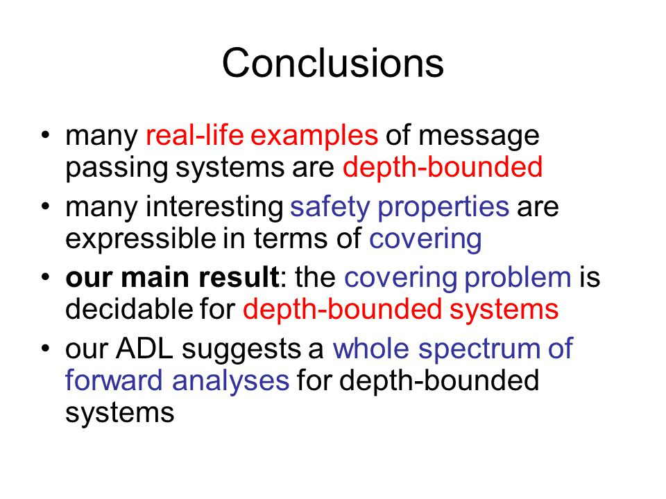 Conclusions many real-life examples of message passing systems are depth-bounded many interesting safety properties are expressible in terms of coveri