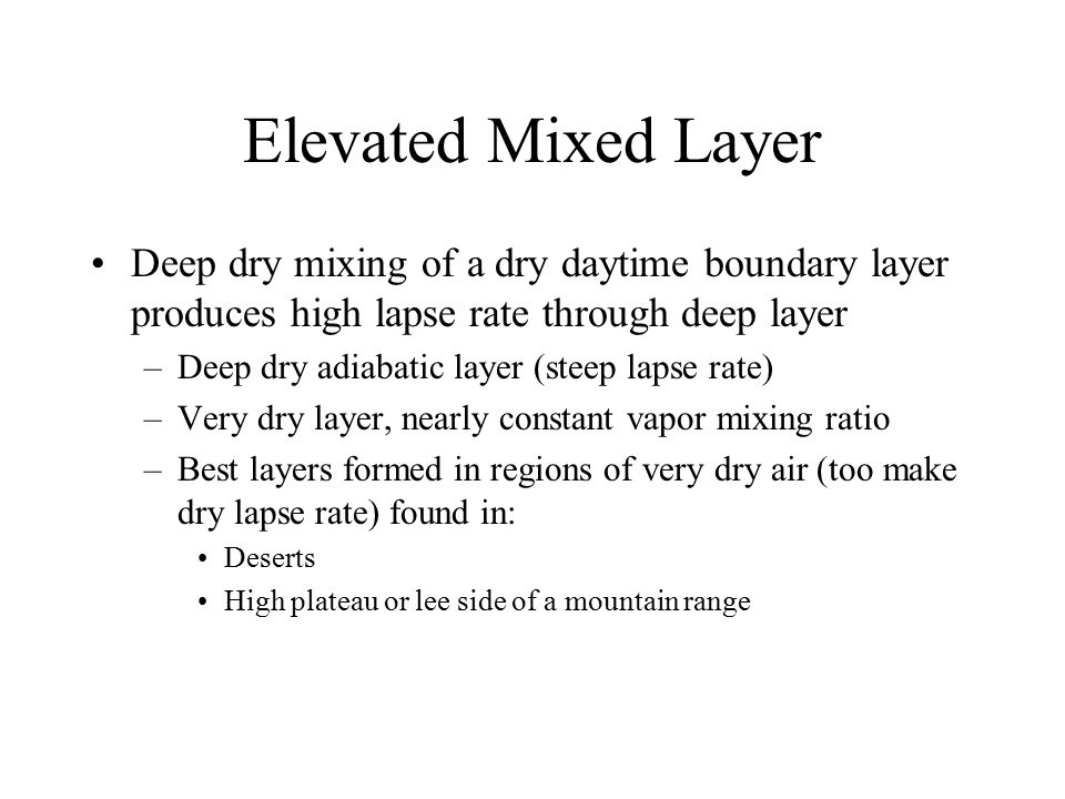 Elevated Mixed Layer Deep dry mixing of a dry daytime boundary layer produces high lapse rate through deep layer –Deep dry adiabatic layer (steep laps