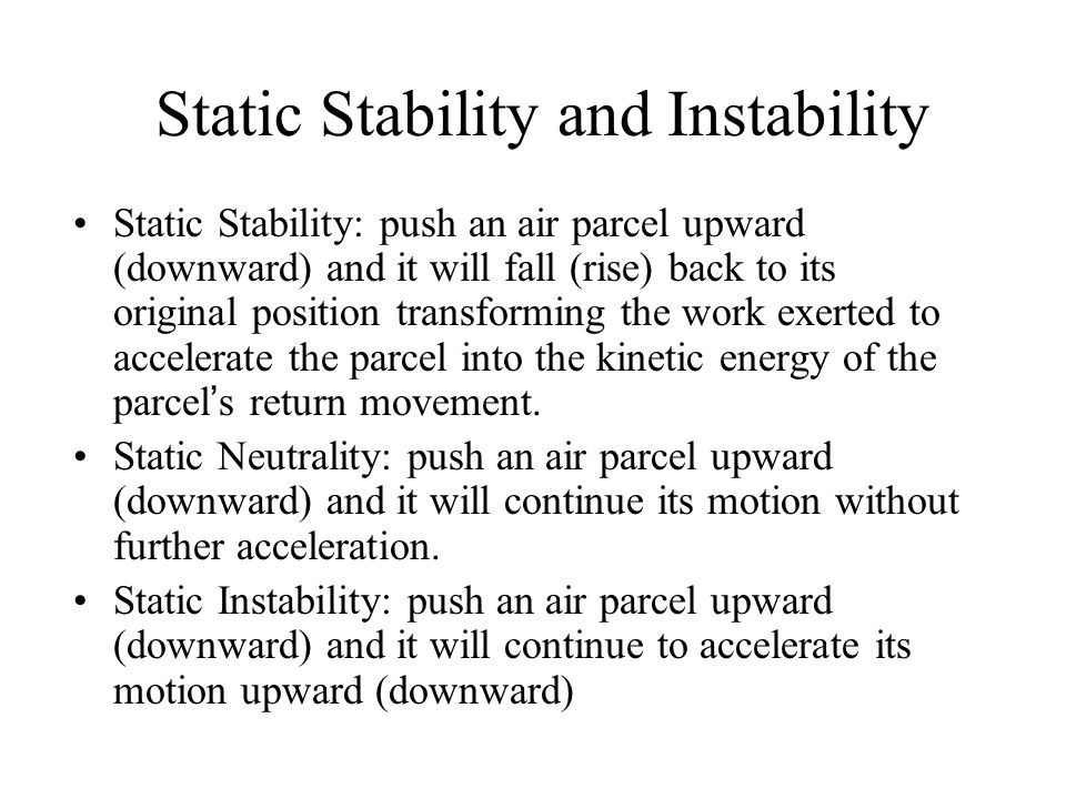 Static Stability and Instability Static Stability: push an air parcel upward (downward) and it will fall (rise) back to its original position transfor