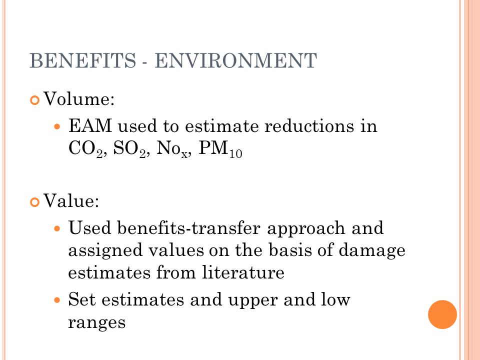 BENEFITS - ENVIRONMENT Volume: EAM used to estimate reductions in CO 2, SO 2, No x, PM 10 Value: Used benefits-transfer approach and assigned values on the basis of damage estimates from literature Set estimates and upper and low ranges