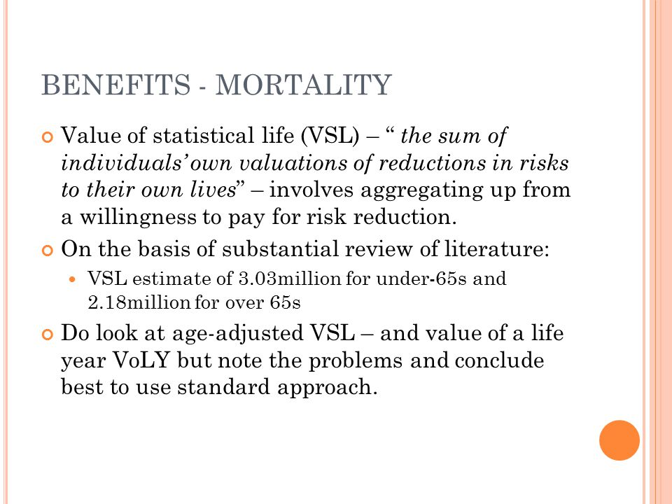 "BENEFITS - MORTALITY Value of statistical life (VSL) – "" the sum of individuals' own valuations of reductions in risks to their own lives "" – involves"