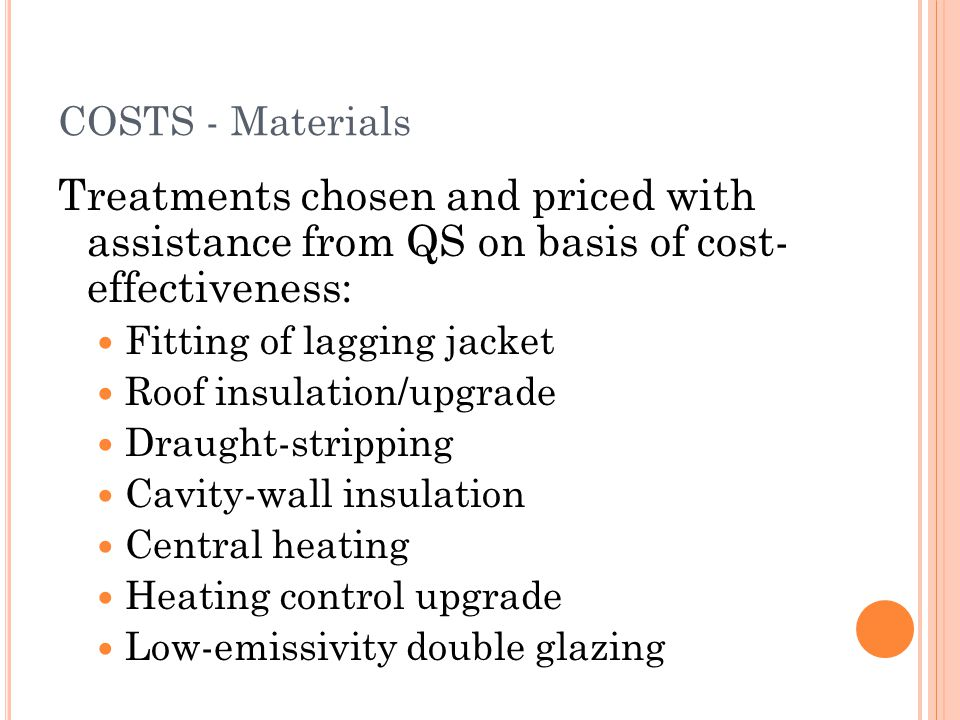 COSTS - Materials Treatments chosen and priced with assistance from QS on basis of cost- effectiveness: Fitting of lagging jacket Roof insulation/upgr
