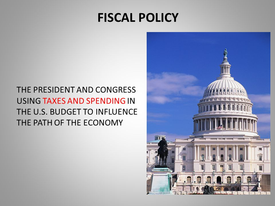 FISCAL POLICY THE PRESIDENT AND CONGRESS USING TAXES AND SPENDING IN THE U.S.