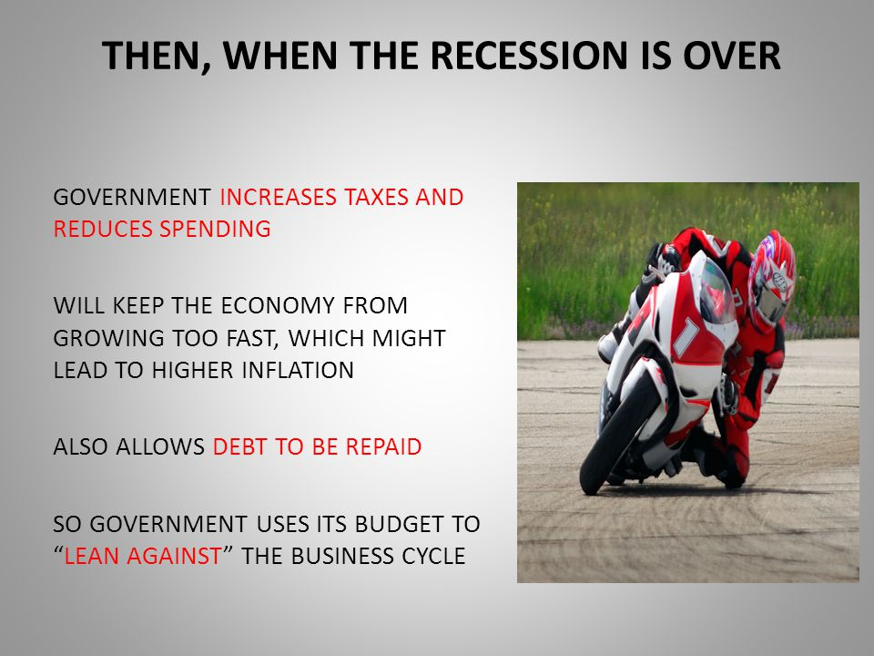 THEN, WHEN THE RECESSION IS OVER GOVERNMENT INCREASES TAXES AND REDUCES SPENDING WILL KEEP THE ECONOMY FROM GROWING TOO FAST, WHICH MIGHT LEAD TO HIGHER INFLATION ALSO ALLOWS DEBT TO BE REPAID SO GOVERNMENT USES ITS BUDGET TO LEAN AGAINST THE BUSINESS CYCLE