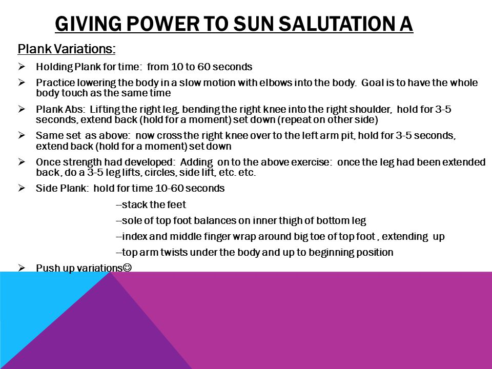 GIVING POWER TO SUN SALUTATION A Plank Variations:  Holding Plank for time: from 10 to 60 seconds  Practice lowering the body in a slow motion with elbows into the body.