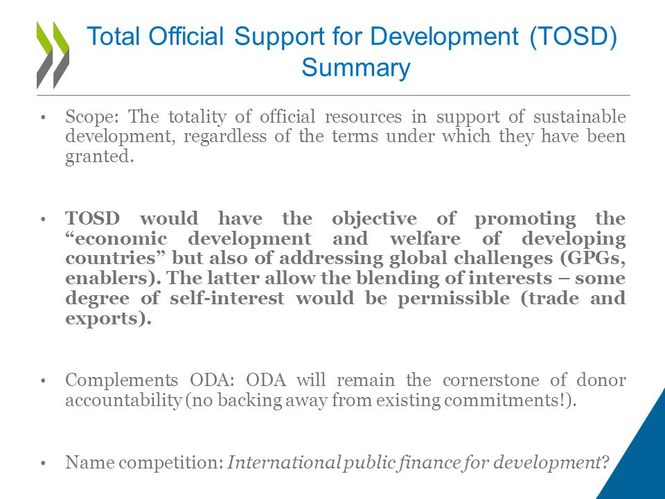 Total Official Support for Development (TOSD) Summary Scope: The totality of official resources in support of sustainable development, regardless of the terms under which they have been granted.