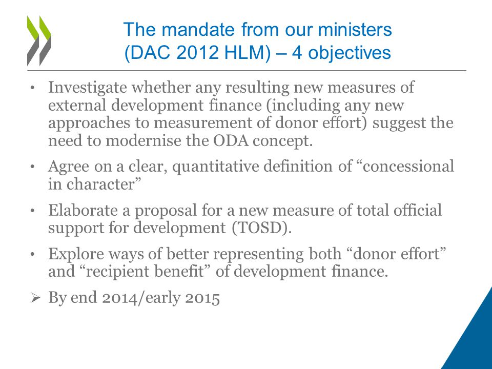 The mandate from our ministers (DAC 2012 HLM) – 4 objectives Investigate whether any resulting new measures of external development finance (including any new approaches to measurement of donor effort) suggest the need to modernise the ODA concept.