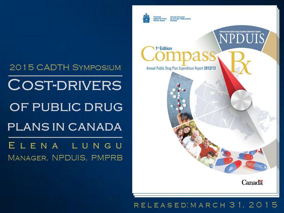 r e l e a s e d: m a r c h 3 1, 2 0 1 5 Cost-drivers of public drug plans in canada E l e n a l u n g u Manager, NPDUIS, PMPRB 2015 CADTH Symposium