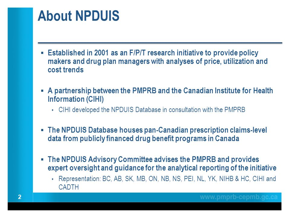 About NPDUIS  Established in 2001 as an F/P/T research initiative to provide policy makers and drug plan managers with analyses of price, utilization and cost trends  A partnership between the PMPRB and the Canadian Institute for Health Information (CIHI)  CIHI developed the NPDUIS Database in consultation with the PMPRB  The NPDUIS Database houses pan-Canadian prescription claims-level data from publicly financed drug benefit programs in Canada  The NPDUIS Advisory Committee advises the PMPRB and provides expert oversight and guidance for the analytical reporting of the initiative  Representation: BC, AB, SK, MB, ON, NB, NS, PEI, NL, YK, NIHB & HC, CIHI and CADTH 2